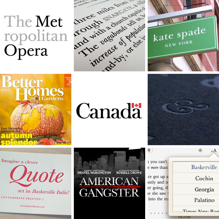 Baskerville in use: The Metropolitan Opera logo by Pentagram, poster by Bradley Hoston, Kate Spade New York logo, Better Homes and Gardens magazine, Canada wordmark, Baskerville ampersand from The Ampersand letterpress poster, Baskerville Type greeting card, American Gangster 2007 film poster, Baskerville on iPhone